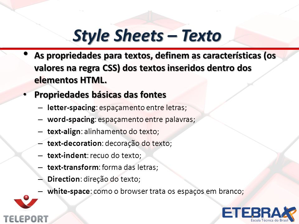 Style Sheets – Texto As propriedades para textos, definem as características (os valores na regra CSS) dos textos inseridos dentro dos elementos HTML.
