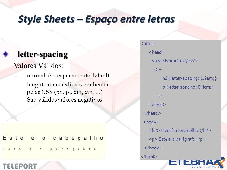 Style Sheets – Espaço entre letras letter-spacing Valores Válidos: –normal: é o espaçamento default –lenght: uma medida reconhecida pelas CSS (px, pt, em, cm,...) São válidos valores negativos <!– h2 {letter-spacing: 1.2em;} p {letter-spacing: 0.4cm;} --> Este é o cabeçalho Este é o parágrafo