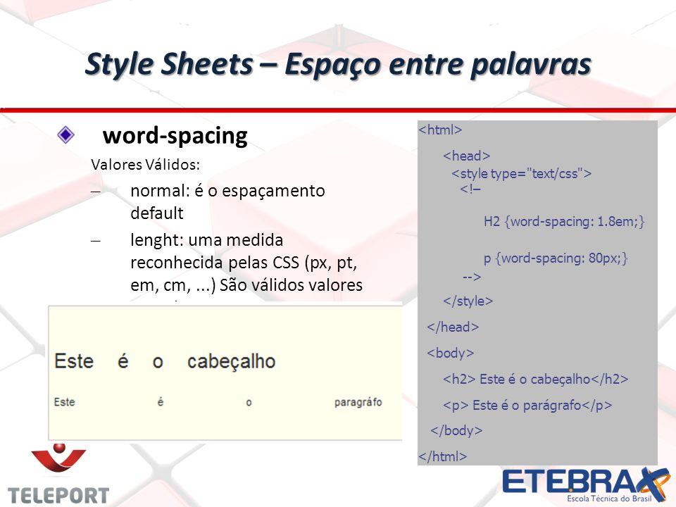 Style Sheets – Espaço entre palavras word-spacing Valores Válidos: – normal: é o espaçamento default – lenght: uma medida reconhecida pelas CSS (px, pt, em, cm,...) São válidos valores negativos <!– H2 {word-spacing: 1.8em;} p {word-spacing: 80px;} --> Este é o cabeçalho Este é o parágrafo