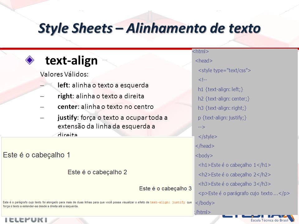 Style Sheets – Alinhamento de texto text-align Valores Válidos: – left: alinha o texto a esquerda – right: alinha o texto a direita – center: alinha o texto no centro – justify: força o texto a ocupar toda a extensão da linha da esquerda a direita <!-- h1 {text-align: left;} h2 {text-align: center;} h3 {text-align: right;} p {text-align: justify;} --> Este é o cabeçalho 1 Este é o cabeçalho 2 Este é o cabeçalho 3 Este é o parágrafo cujo texto...