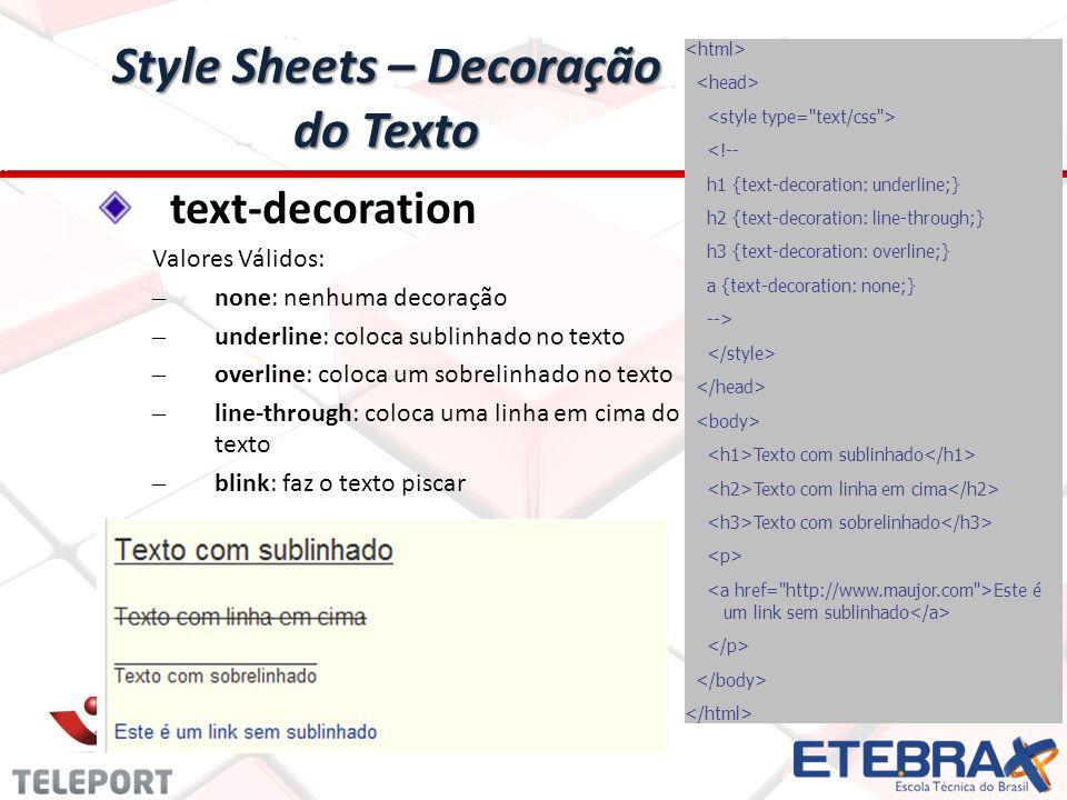 Style Sheets – Decoração do Texto text-decoration Valores Válidos: – none: nenhuma decoração – underline: coloca sublinhado no texto – overline: coloca um sobrelinhado no texto – line-through: coloca uma linha em cima do texto – blink: faz o texto piscar <!-- h1 {text-decoration: underline;} h2 {text-decoration: line-through;} h3 {text-decoration: overline;} a {text-decoration: none;} --> Texto com sublinhado Texto com linha em cima Texto com sobrelinhado Este é um link sem sublinhado
