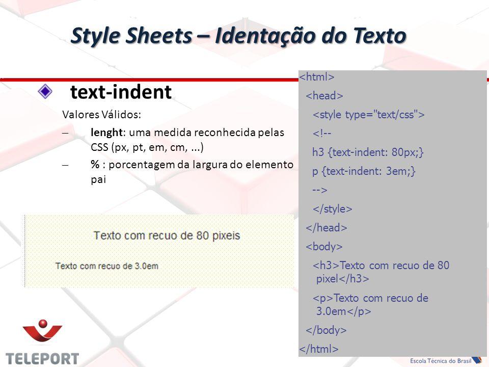 Style Sheets – Identação do Texto text-indent Valores Válidos: – lenght: uma medida reconhecida pelas CSS (px, pt, em, cm,...) – % : porcentagem da largura do elemento pai <!-- h3 {text-indent: 80px;} p {text-indent: 3em;} --> Texto com recuo de 80 pixel Texto com recuo de 3.0em