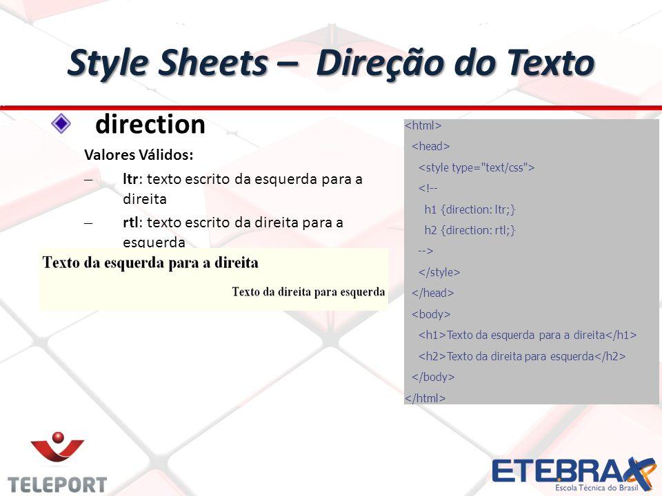 Style Sheets – Direção do Texto direction Valores Válidos: – ltr: texto escrito da esquerda para a direita – rtl: texto escrito da direita para a esquerda <!-- h1 {direction: ltr;} h2 {direction: rtl;} --> Texto da esquerda para a direita Texto da direita para esquerda