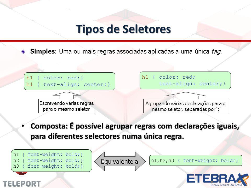 Tipos de Seletores Composta: É possível agrupar regras com declarações iguais, para diferentes selectores numa única regra.