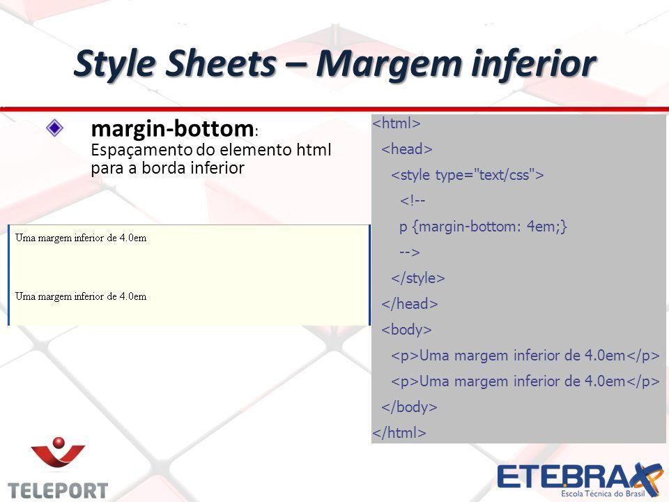 Style Sheets – Margem inferior <!-- p {margin-bottom: 4em;} --> Uma margem inferior de 4.0em margin-bottom : Espaçamento do elemento html para a borda inferior