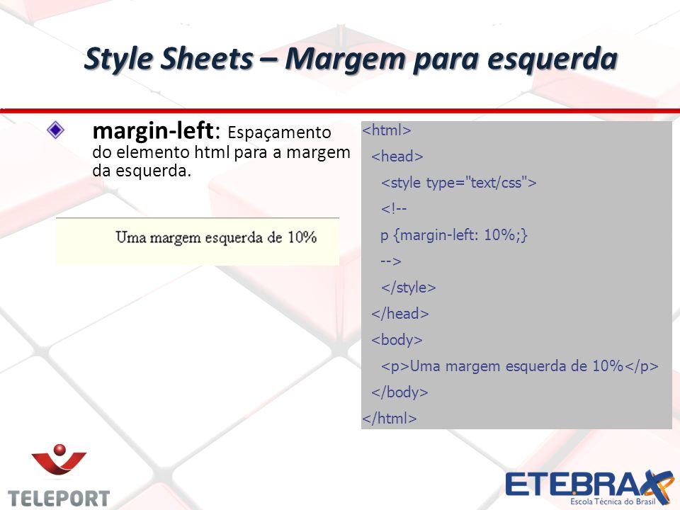 Style Sheets – Margem para esquerda <!-- p {margin-left: 10%;} --> Uma margem esquerda de 10% margin-left: Espaçamento do elemento html para a margem da esquerda.