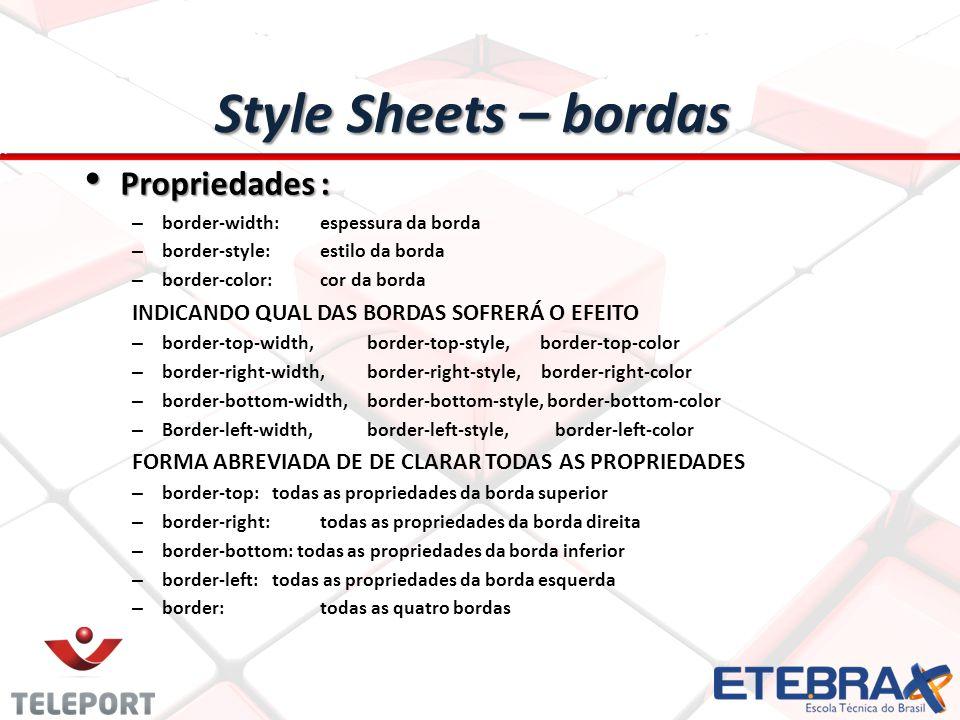 Propriedades : Propriedades : – border-width: espessura da borda – border-style: estilo da borda – border-color: cor da borda INDICANDO QUAL DAS BORDAS SOFRERÁ O EFEITO – border-top-width, border-top-style, border-top-color – border-right-width, border-right-style, border-right-color – border-bottom-width, border-bottom-style, border-bottom-color – Border-left-width,border-left-style, border-left-color FORMA ABREVIADA DE DE CLARAR TODAS AS PROPRIEDADES – border-top: todas as propriedades da borda superior – border-right: todas as propriedades da borda direita – border-bottom: todas as propriedades da borda inferior – border-left: todas as propriedades da borda esquerda – border: todas as quatro bordas Style Sheets – bordas