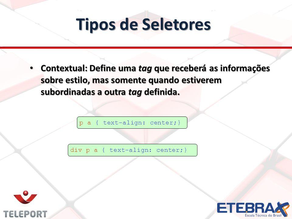 Tipos de Seletores Contextual: Define uma tag que receberá as informações sobre estilo, mas somente quando estiverem subordinadas a outra tag definida.