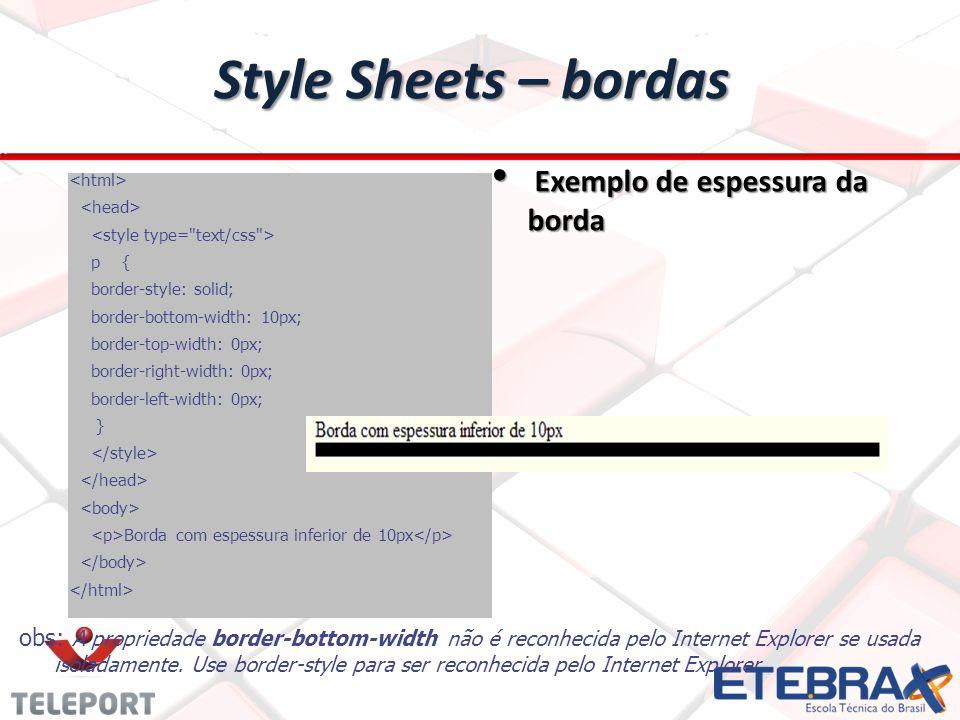 Style Sheets – bordas Exemplo de espessura da borda Exemplo de espessura da borda p { border-style: solid; border-bottom-width: 10px; border-top-width: 0px; border-right-width: 0px; border-left-width: 0px; } Borda com espessura inferior de 10px obs: A propriedade border-bottom-width não é reconhecida pelo Internet Explorer se usada isoladamente.