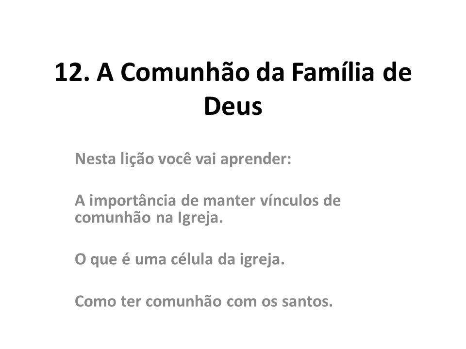 12. A Comunhão da Família de Deus Nesta lição você vai aprender: A importância de manter vínculos de comunhão na Igreja. O que é uma célula da igreja.