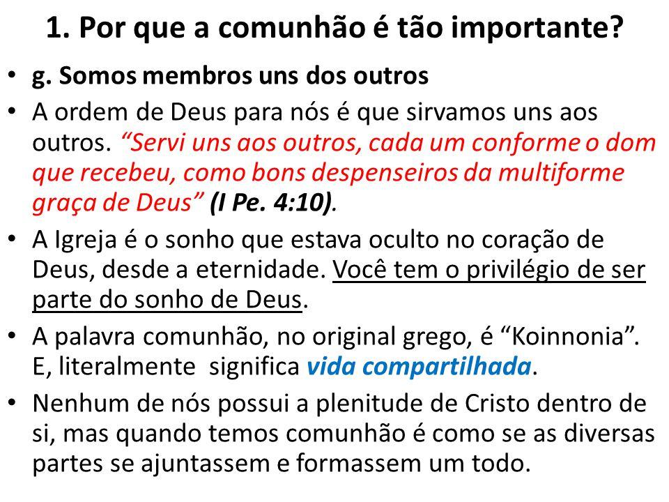 1. Por que a comunhão é tão importante? g. Somos membros uns dos outros A ordem de Deus para nós é que sirvamos uns aos outros. Servi uns aos outros,