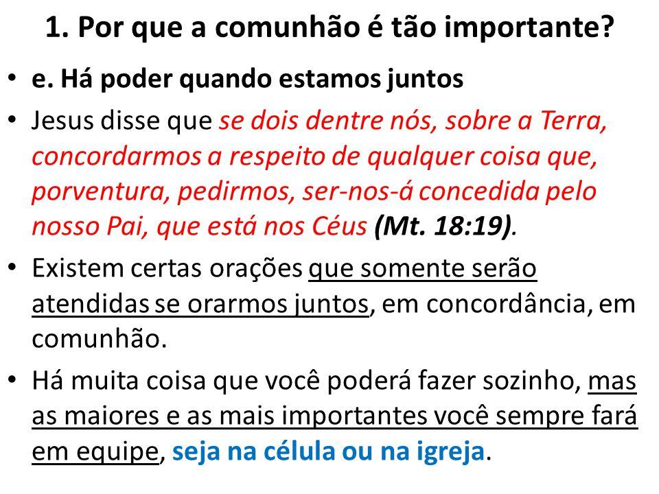 1. Por que a comunhão é tão importante? e. Há poder quando estamos juntos Jesus disse que se dois dentre nós, sobre a Terra, concordarmos a respeito d