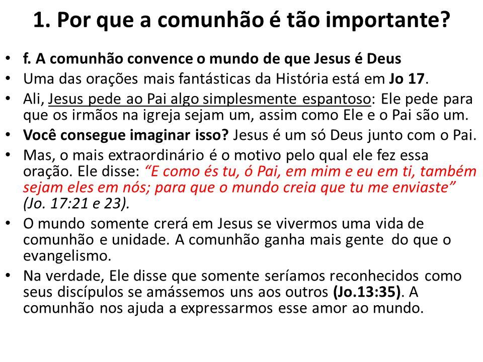 1. Por que a comunhão é tão importante? f. A comunhão convence o mundo de que Jesus é Deus Uma das orações mais fantásticas da História está em Jo 17.