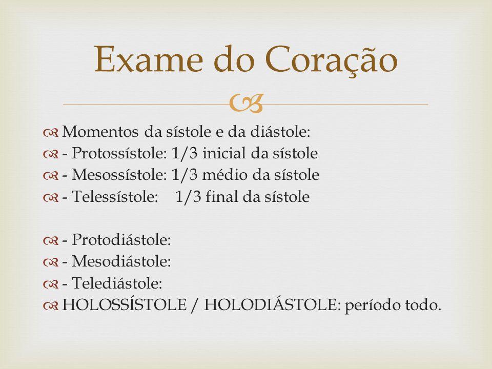 Momentos da sístole e da diástole: - Protossístole: 1/3 inicial da sístole - Mesossístole: 1/3 médio da sístole - Telessístole: 1/3 final da sístole - Protodiástole: - Mesodiástole: - Telediástole: HOLOSSÍSTOLE / HOLODIÁSTOLE: período todo.