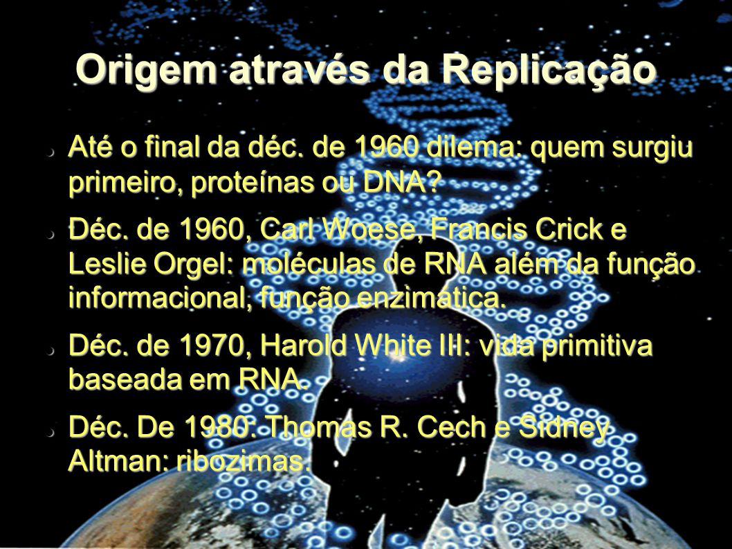 Origem através da Replicação Até o final da déc. de 1960 dilema: quem surgiu primeiro, proteínas ou DNA? Até o final da déc. de 1960 dilema: quem surg