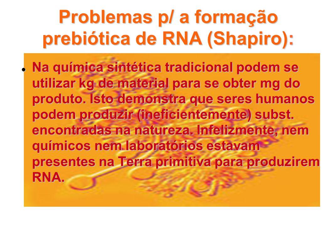 Problemas p/ a formação prebiótica de RNA (Shapiro): Na química sintética tradicional podem se utilizar kg de material para se obter mg do produto. Is