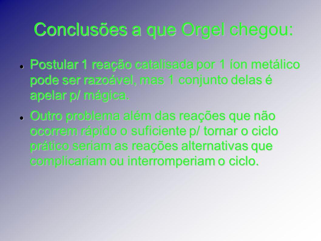 Conclusões a que Orgel chegou: Postular 1 reação catalisada por 1 íon metálico pode ser razoável, mas 1 conjunto delas é apelar p/ mágica. Postular 1