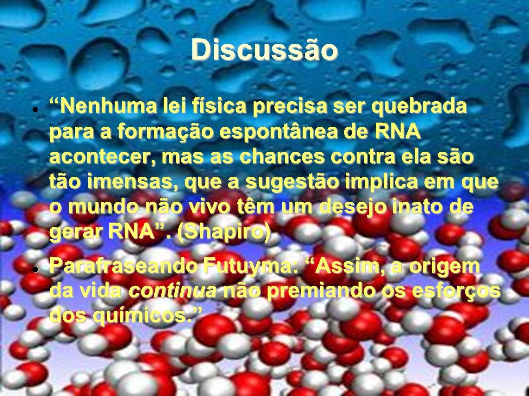 Discussão Nenhuma lei física precisa ser quebrada para a formação espontânea de RNA acontecer, mas as chances contra ela são tão imensas, que a sugest