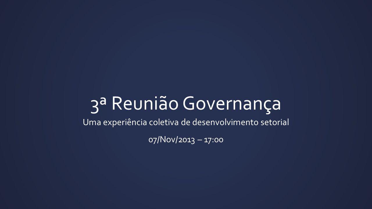 3ª Reunião Governança Uma experiência coletiva de desenvolvimento setorial 07/Nov/2013 – 17:00