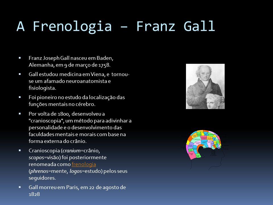 A Frenologia – Franz Gall Franz Joseph Gall nasceu em Baden, Alemanha, em 9 de março de 1758. Gall estudou medicina em Viena, e tornou- se um afamado
