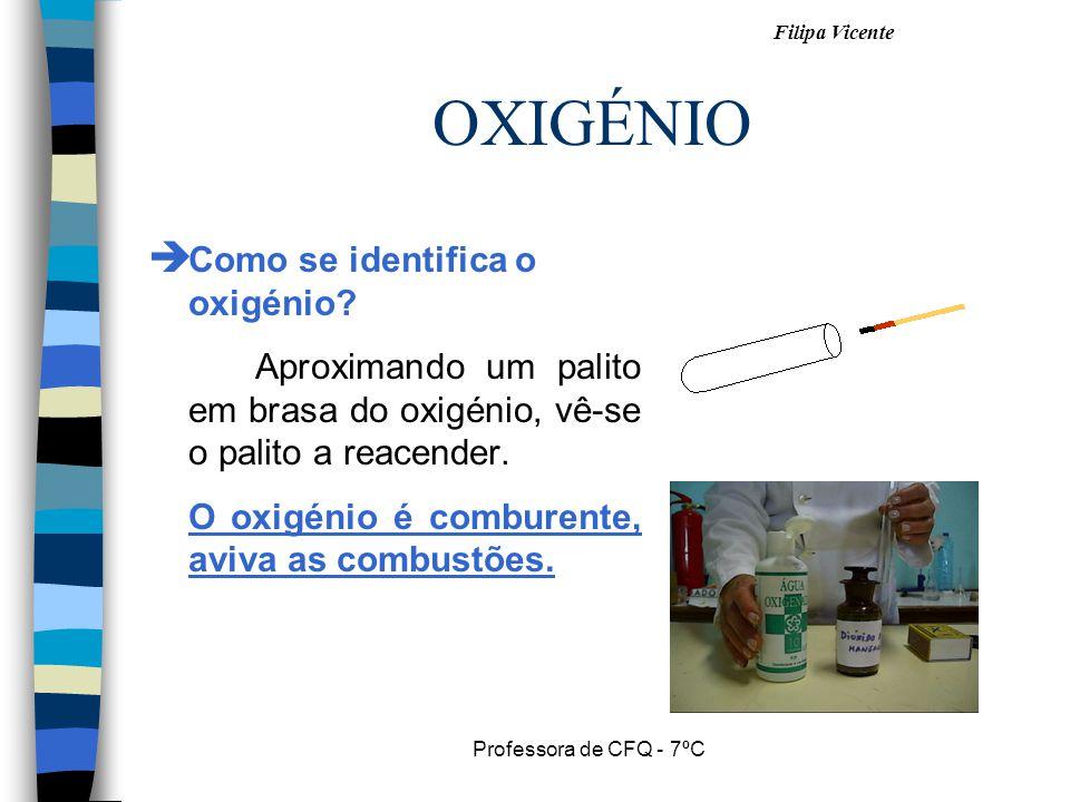 Filipa Vicente Professora de CFQ - 7ºC OXIGÉNIO Como se identifica o oxigénio? Aproximando um palito em brasa do oxigénio, vê-se o palito a reacender.