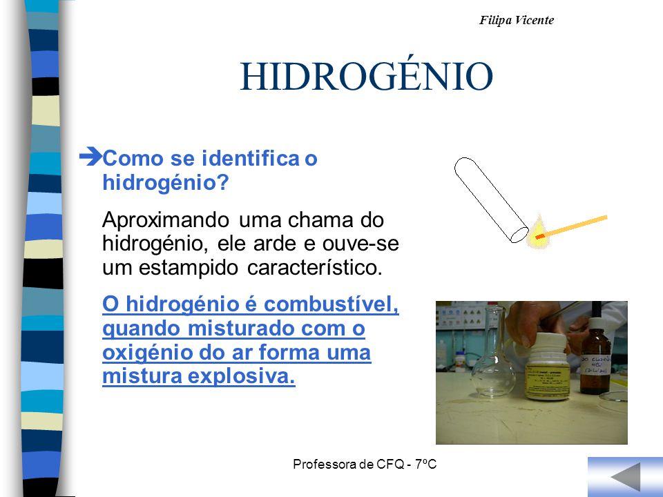 Filipa Vicente Professora de CFQ - 7ºC HIDROGÉNIO Como se identifica o hidrogénio? Aproximando uma chama do hidrogénio, ele arde e ouve-se um estampid