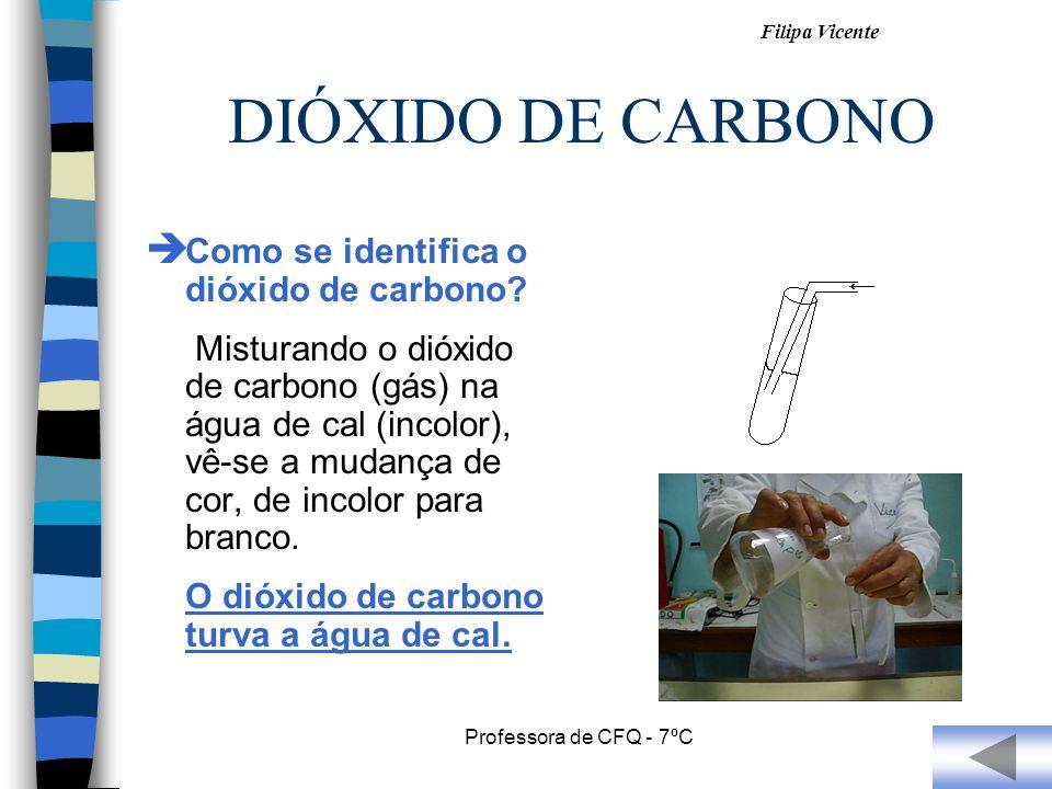 Filipa Vicente Professora de CFQ - 7ºC DIÓXIDO DE CARBONO Como se identifica o dióxido de carbono? Misturando o dióxido de carbono (gás) na água de ca