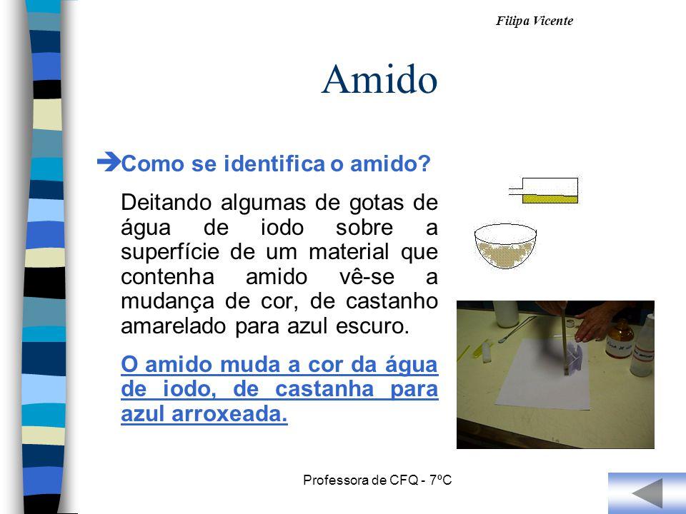 Filipa Vicente Professora de CFQ - 7ºC Amido C omo se identifica o amido? Deitando algumas de gotas de água de iodo sobre a superfície de um material