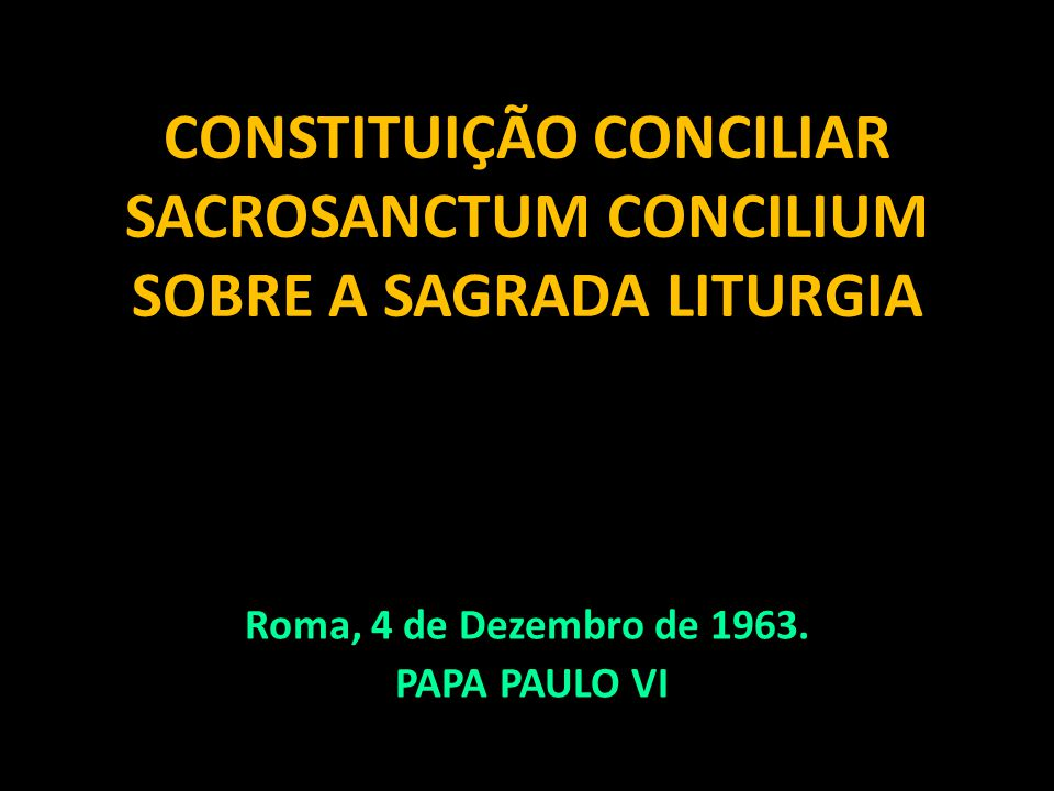 CONSTITUIÇÃO CONCILIAR SACROSANCTUM CONCILIUM SOBRE A SAGRADA LITURGIA Roma, 4 de Dezembro de 1963. PAPA PAULO VI