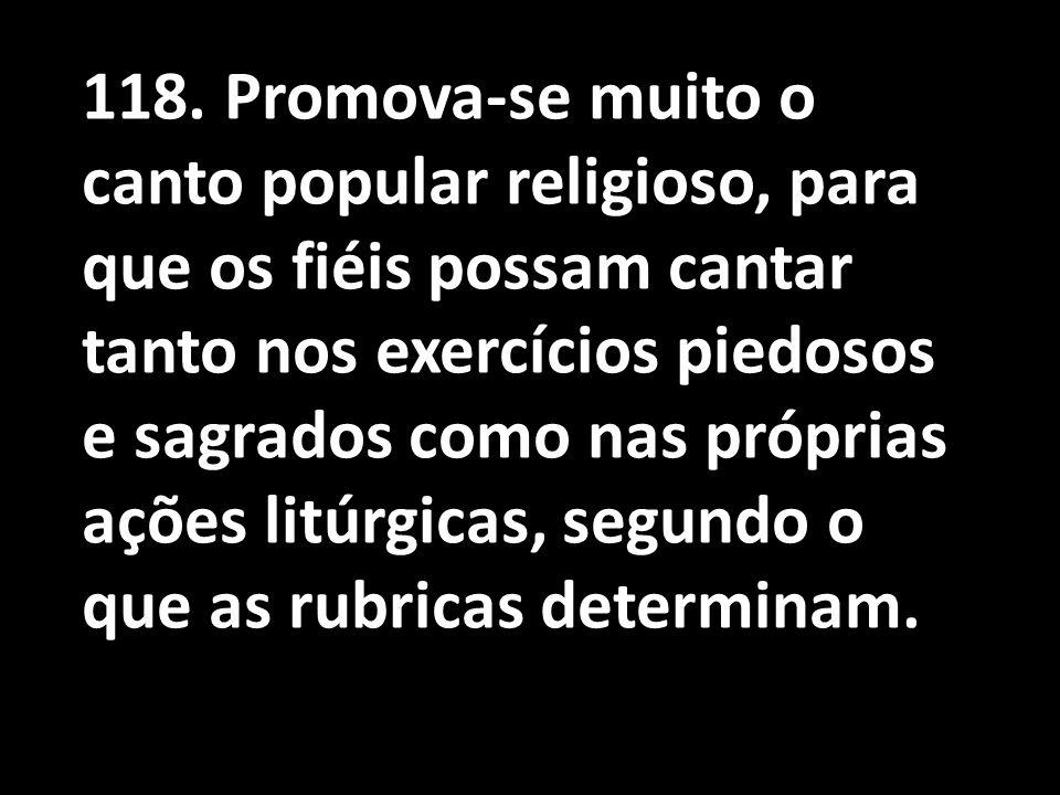 118. Promova-se muito o canto popular religioso, para que os fiéis possam cantar tanto nos exercícios piedosos e sagrados como nas próprias ações litú