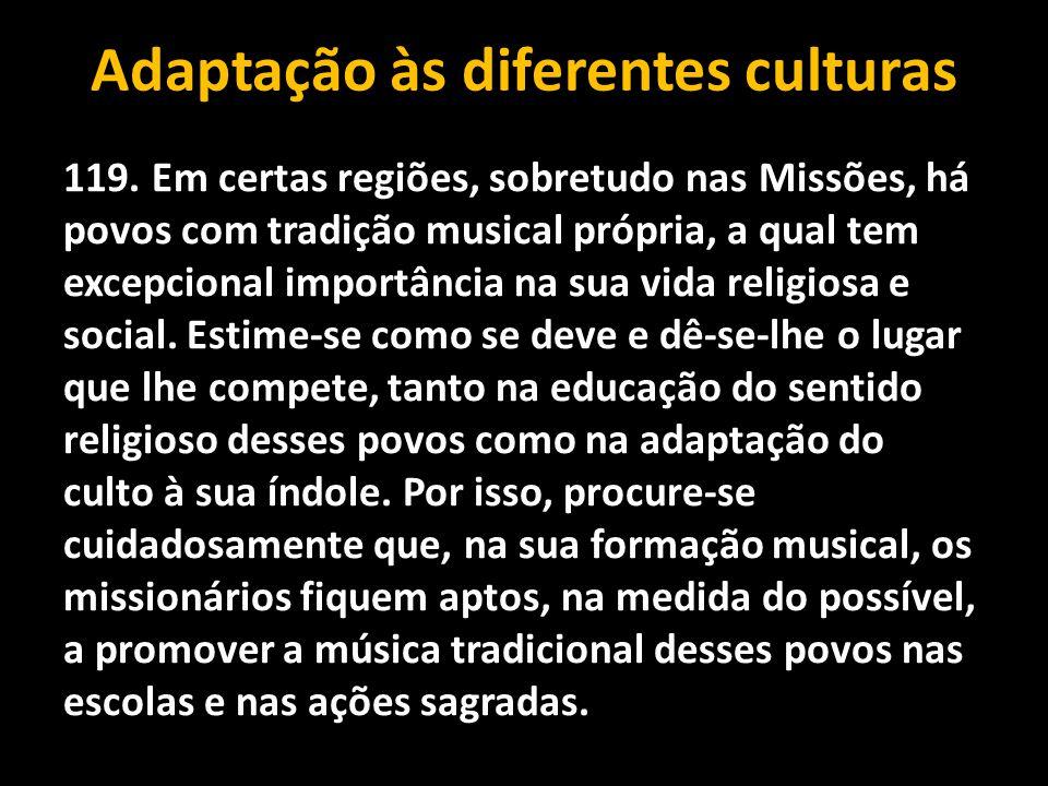 Adaptação às diferentes culturas 119. Em certas regiões, sobretudo nas Missões, há povos com tradição musical própria, a qual tem excepcional importân