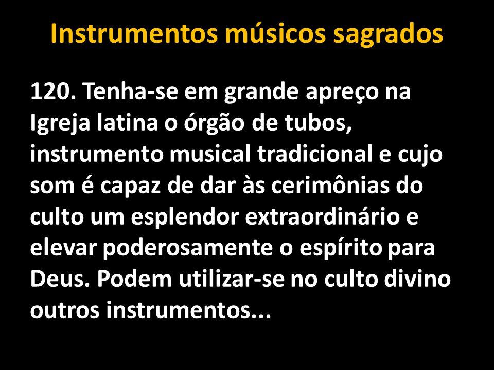 Instrumentos músicos sagrados 120. Tenha-se em grande apreço na Igreja latina o órgão de tubos, instrumento musical tradicional e cujo som é capaz de
