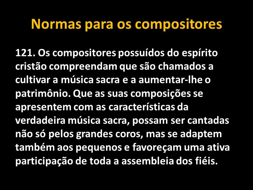 Normas para os compositores 121. Os compositores possuídos do espírito cristão compreendam que são chamados a cultivar a música sacra e a aumentar-lhe
