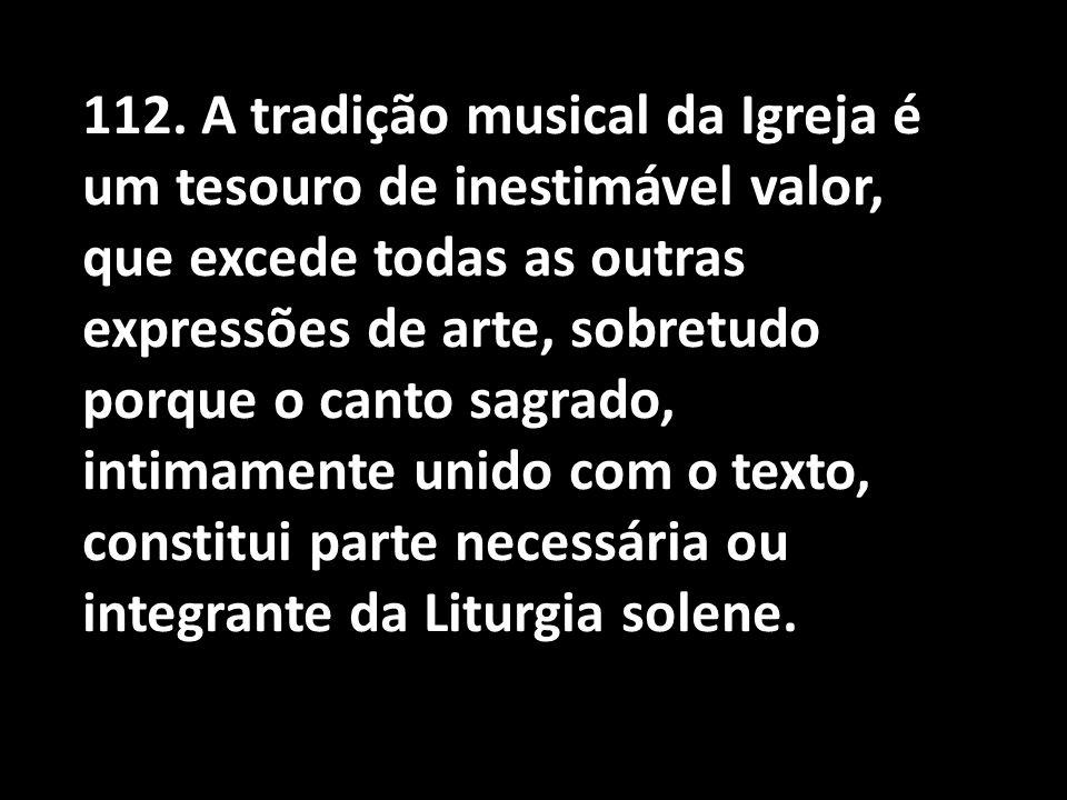 112. A tradição musical da Igreja é um tesouro de inestimável valor, que excede todas as outras expressões de arte, sobretudo porque o canto sagrado,