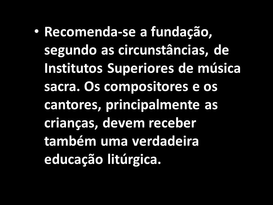 Recomenda-se a fundação, segundo as circunstâncias, de Institutos Superiores de música sacra. Os compositores e os cantores, principalmente as criança