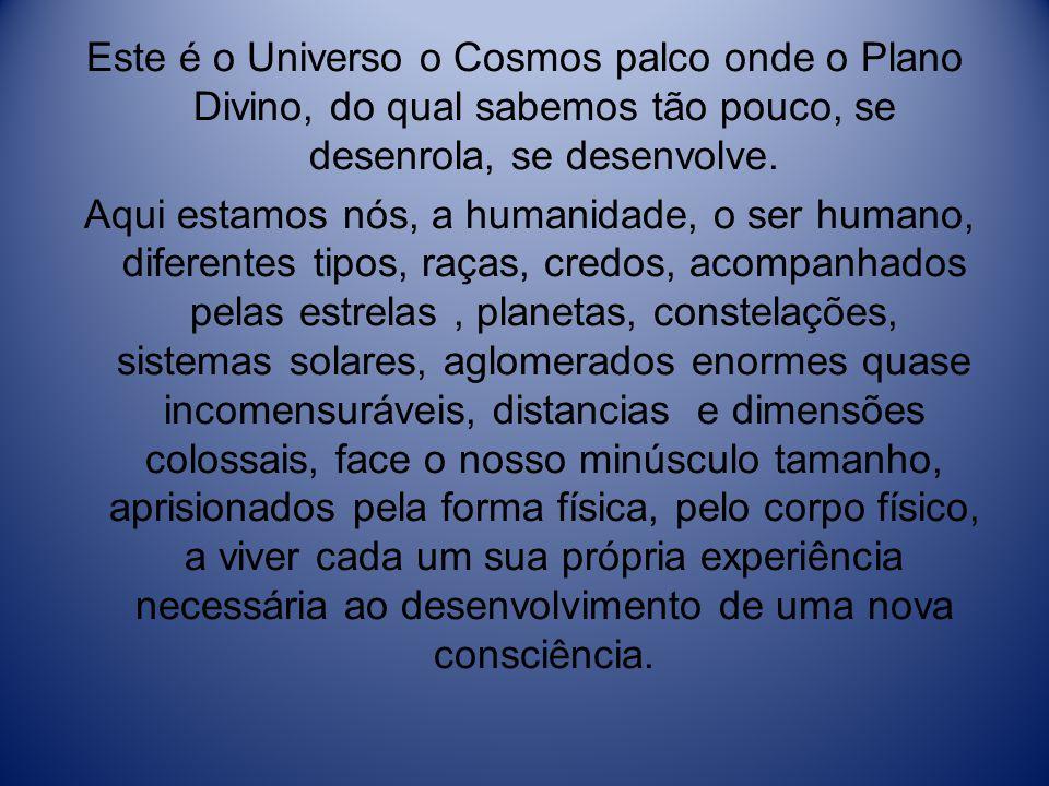 Este é o Universo o Cosmos palco onde o Plano Divino, do qual sabemos tão pouco, se desenrola, se desenvolve. Aqui estamos nós, a humanidade, o ser hu