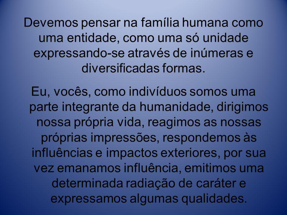 Devemos pensar na família humana como uma entidade, como uma só unidade expressando-se através de inúmeras e diversificadas formas. Eu, vocês, como in