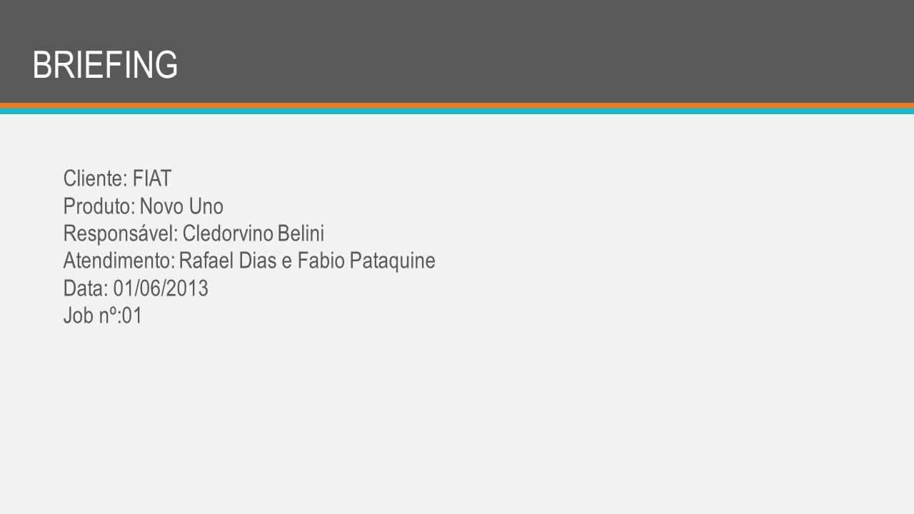 BRIEFING Cliente: FIAT Produto: Novo Uno Responsável: Cledorvino Belini Atendimento: Rafael Dias e Fabio Pataquine Data: 01/06/2013 Job nº:01