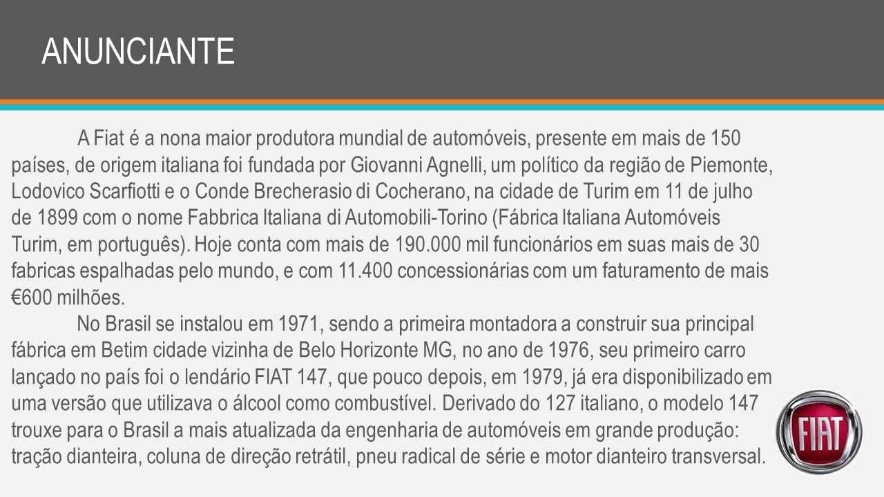 ANUNCIANTE A Fiat é a nona maior produtora mundial de automóveis, presente em mais de 150 países, de origem italiana foi fundada por Giovanni Agnelli,