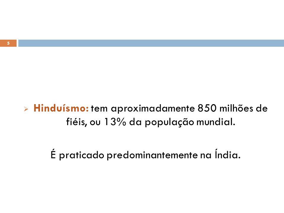 5 Hinduísmo: tem aproximadamente 850 milhões de fiéis, ou 13% da população mundial.