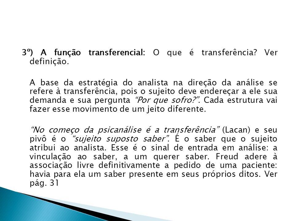 3º) A função transferencial: O que é transferência? Ver definição. A base da estratégia do analista na direção da análise se refere à transferência, p