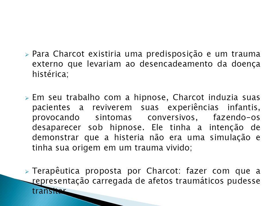 Para Charcot existiria uma predisposição e um trauma externo que levariam ao desencadeamento da doença histérica; Em seu trabalho com a hipnose, Charc