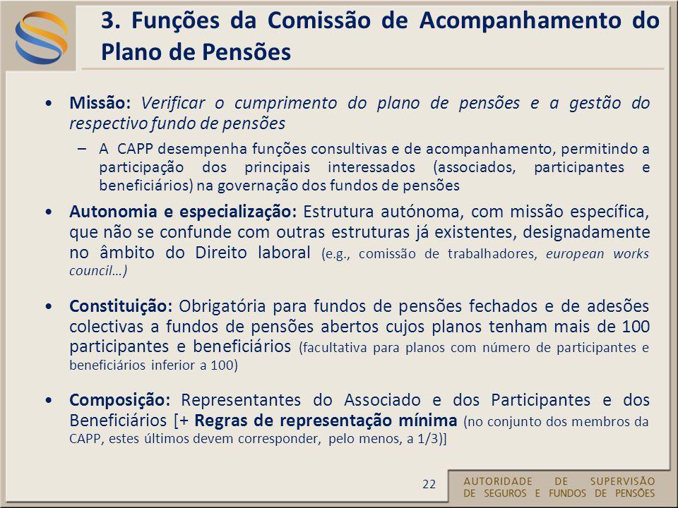 Missão: Verificar o cumprimento do plano de pensões e a gestão do respectivo fundo de pensões –A CAPP desempenha funções consultivas e de acompanhamento, permitindo a participação dos principais interessados (associados, participantes e beneficiários) na governação dos fundos de pensões Autonomia e especialização: Estrutura autónoma, com missão específica, que não se confunde com outras estruturas já existentes, designadamente no âmbito do Direito laboral (e.g., comissão de trabalhadores, european works council…) Constituição: Obrigatória para fundos de pensões fechados e de adesões colectivas a fundos de pensões abertos cujos planos tenham mais de 100 participantes e beneficiários (facultativa para planos com número de participantes e beneficiários inferior a 100) Composição: Representantes do Associado e dos Participantes e dos Beneficiários [+ Regras de representação mínima (no conjunto dos membros da CAPP, estes últimos devem corresponder, pelo menos, a 1/3)] 22 3.
