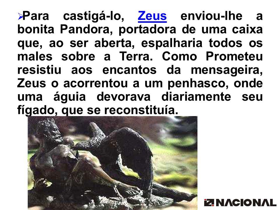 Para castigá-lo, Zeus enviou-lhe a bonita Pandora, portadora de uma caixa que, ao ser aberta, espalharia todos os males sobre a Terra. Como Prometeu r
