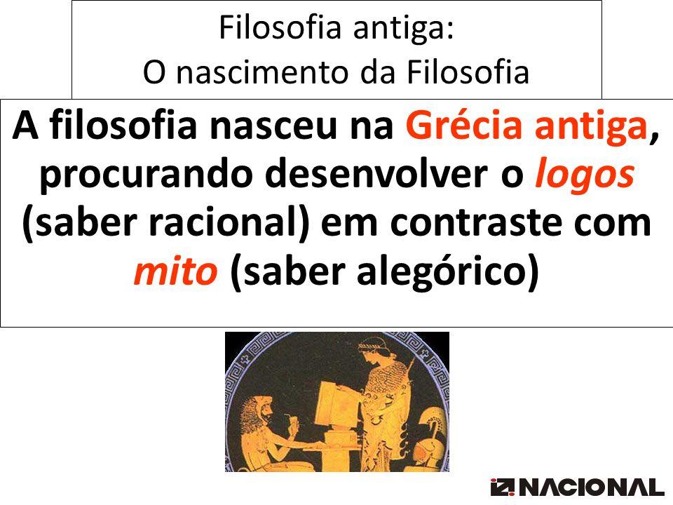 Filosofia antiga: O nascimento da Filosofia A filosofia nasceu na Grécia antiga, procurando desenvolver o logos (saber racional) em contraste com mito