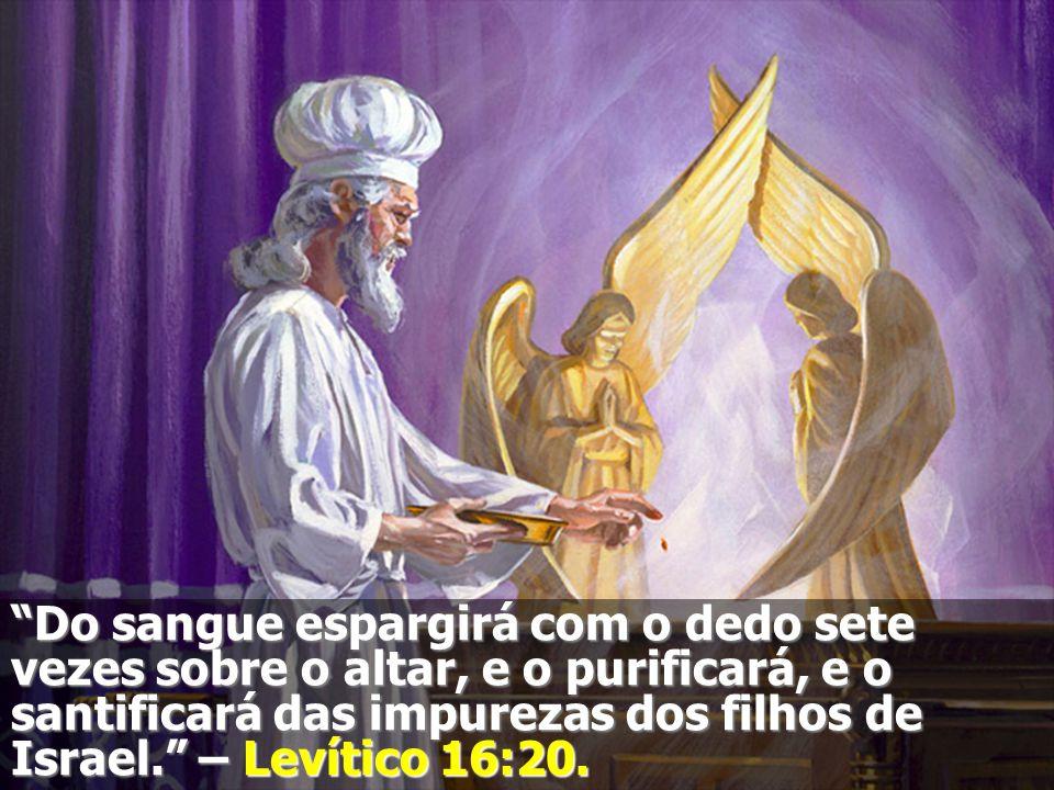 Do sangue espargirá com o dedo sete vezes sobre o altar, e o purificará, e o santificará das impurezas dos filhos de Israel.
