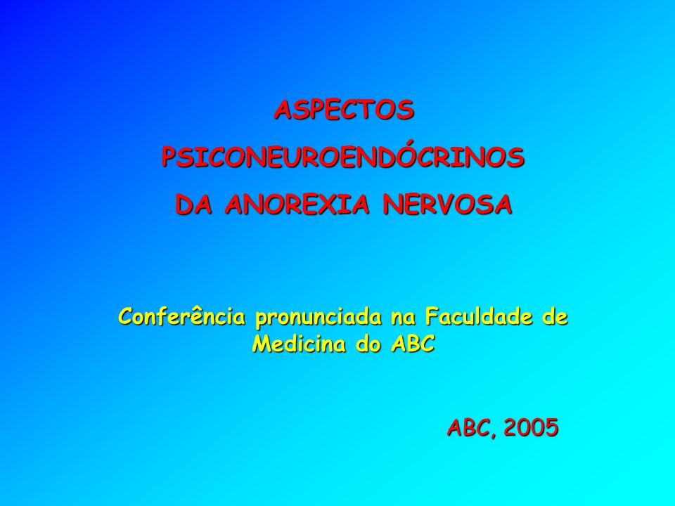 ASPECTOS PSICONEUROENDÓCRINOS DA ANOREXIA NERVOSA ABC, 2005 Conferência pronunciada na Faculdade de Medicina do ABC