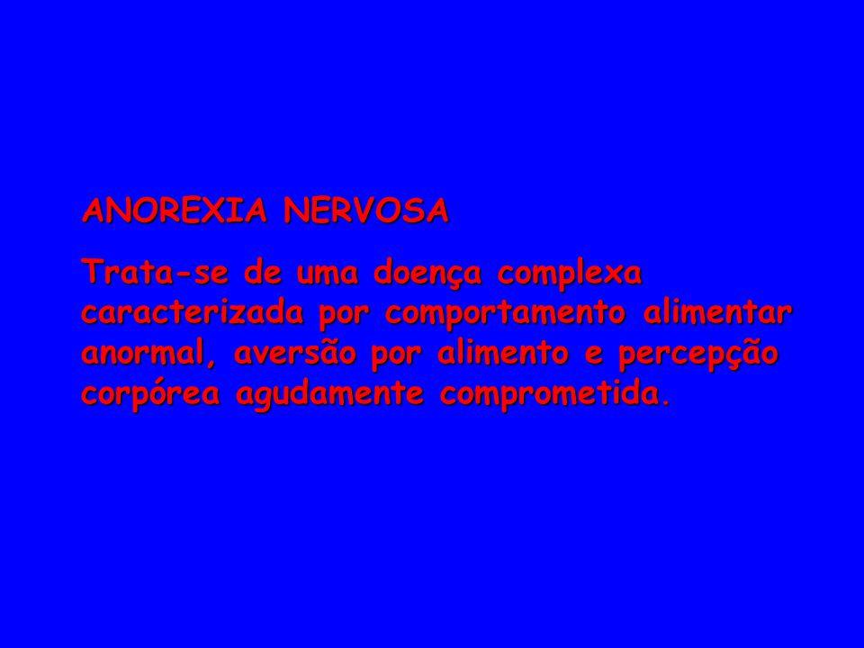 ANOREXIA NERVOSA Trata-se de uma doença complexa caracterizada por comportamento alimentar anormal, aversão por alimento e percepção corpórea agudamen