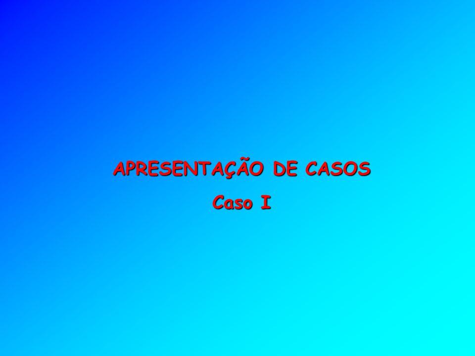 APRESENTAÇÃO DE CASOS Caso I