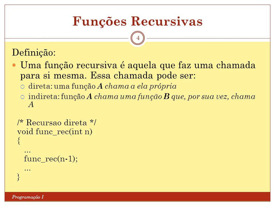 Funções Recursivas Programação I 4 Definição: Uma função recursiva é aquela que faz uma chamada para si mesma. Essa chamada pode ser: direta: uma funç